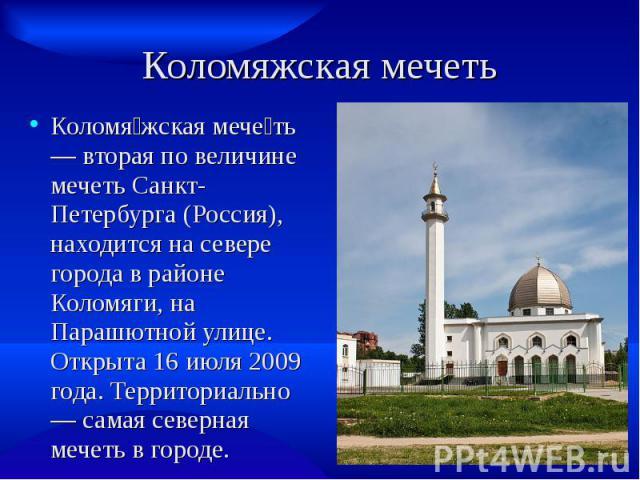 Коломяжская мечеть Коломя жская мече ть — вторая по величине мечеть Санкт-Петербурга (Россия), находится на севере города в районе Коломяги, на Парашютной улице. Открыта 16 июля 2009 года. Территориально — самая северная мечеть в городе.