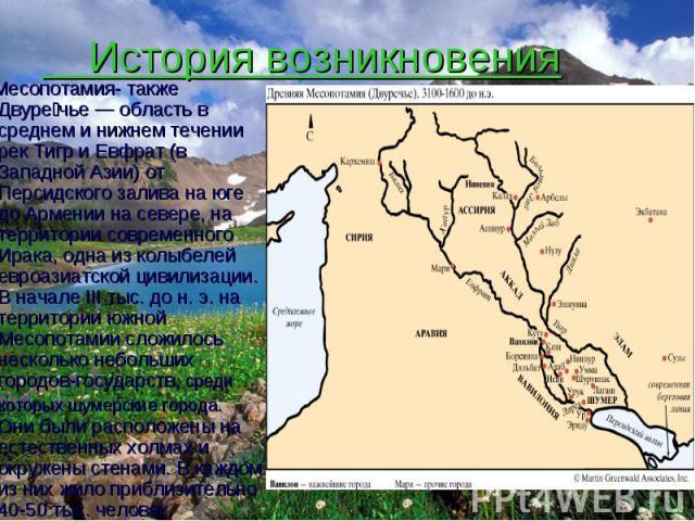 История возникновения Месопотамия- также Двуре чье— область в среднем и нижнем течении рек Тигр и Евфрат (в Западной Азии) от Персидского залива на юге до Армении на севере, на территории современного Ирака, одна из колыбелей евроазиатской цив…