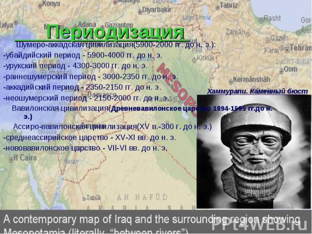 Периодизация Шумеро-аккадская цивилизация(5900-2000 гг. до н. э.): -убайдийский период - 5900-4000 гг. до н. э. -урукский период - 4300-3000 гг. до н. э. -раннешумерский период - 3000-2350 гг. до н. э. -аккадийский период - 2350-2150 гг. до н. э. -н…