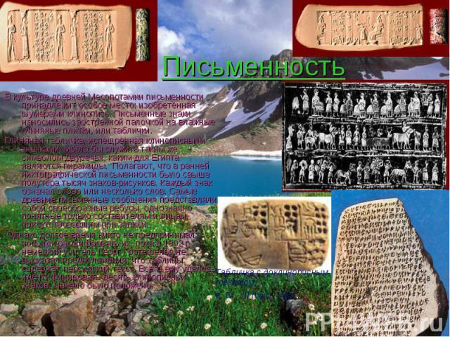 Письменность В культуре древней Месопотамии письменности принадлежит особое место: изобретённая шумерами клинопись. Письменные знаки наносились заостренной палочкой на влажные глиняные плитки, или таблички. Глиняная табличка, испещрённая клинописным…