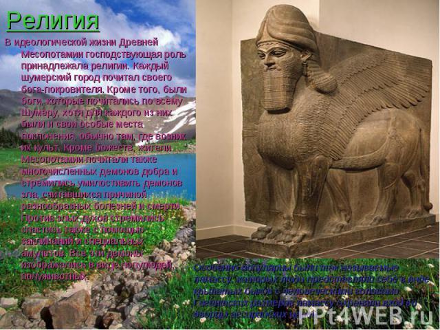 Религия В идеологической жизни Древней Месопотамии господствующая роль принадлежала религии. Каждый шумерский город почитал своего бога-покровителя. Кроме того, были боги, которые почитались по всему Шумеру, хотя для каждого из них были и свои особы…