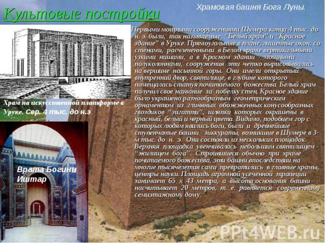 """Культовые постройки Первыми мощными сооружениями Шумера конца 4 тыс. до н. э. были, так называемые, """"Белый храм"""" и """"Красное здание"""" в Уруке. Прямоугольные в плане, лишенные окон, со стенами, расчлененными в Белом храме вертикальными узкими нишами, а…"""