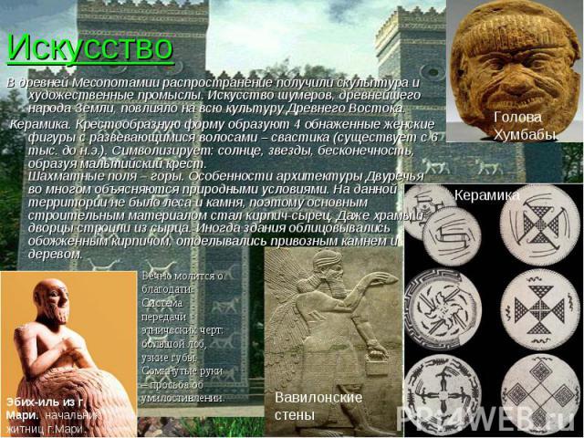 Искусство В древней Месопотамии распространение получили скульптура и художественные промыслы. Искусство шумеров, древнейшего народа Земли, повлияло на всю культуру Древнего Востока. Керамика. Крестообразную форму образуют 4 обнаженные женские…