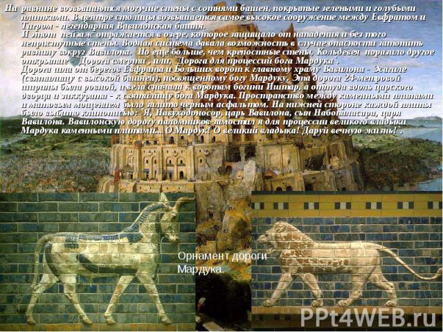 На равнине возвышаются могучие стены с сотнями башен, покрытые зелеными и голубыми плитками. В центре столицы возвышается самое высокое сооружение между Евфратом и Тигром - легендарная Вавилонская башня. И этот пейзаж отражается в озере, которое защ…