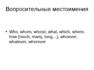 Who, whom, whose, what, which, where, how (much, many, long…), whoever, whatever