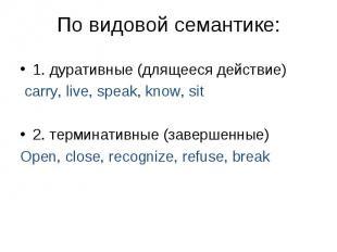 1. дуративные (длящееся действие) carry, live, speak, know, sit 2. терминативные