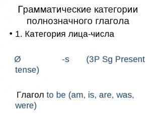 1. Категория лица-числа 1. Категория лица-числа Ø -s (3P Sg Present tense) Глаго