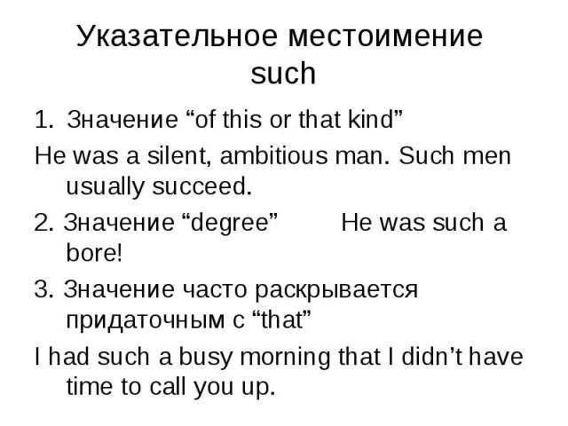 "Значение ""of this or that kind"" Значение ""of this or that kind"" He was a silent, ambitious man. Such men usually succeed. 2. Значение ""degree"" He was such a bore! 3. Значение часто раскрывается придаточным с ""that"" I had such a busy morning that I d…"