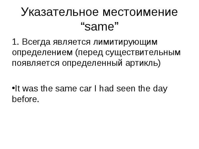 1. Всегда является лимитирующим определением (перед существительным появляется определенный артикль) 1. Всегда является лимитирующим определением (перед существительным появляется определенный артикль) It was the same car I had seen the day before.