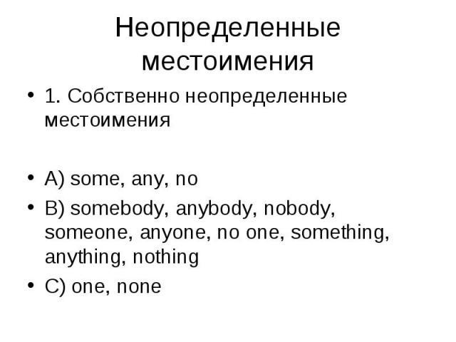 1. Собственно неопределенные местоимения 1. Собственно неопределенные местоимения A) some, any, no B) somebody, anybody, nobody, someone, anyone, no one, something, anything, nothing C) one, none
