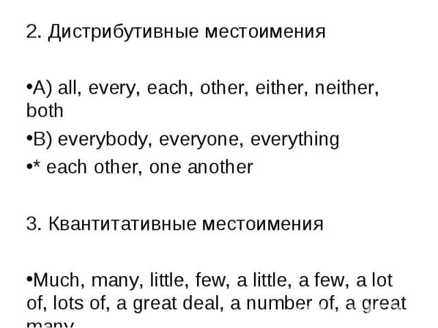 2. Дистрибутивные местоимения 2. Дистрибутивные местоимения A) all, every, each, other, either, neither, both B) everybody, everyone, everything * each other, one another 3. Квантитативные местоимения Much, many, little, few, a little, a few, a lot …