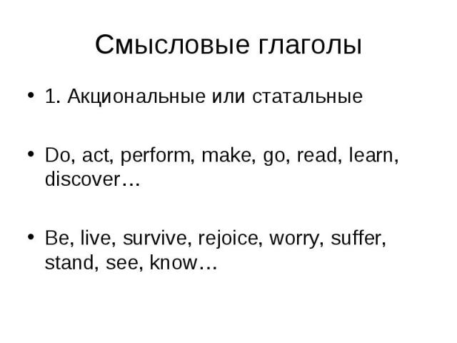 1. Акциональные или статальные 1. Акциональные или статальные Do, act, perform, make, go, read, learn, discover… Be, live, survive, rejoice, worry, suffer, stand, see, know…