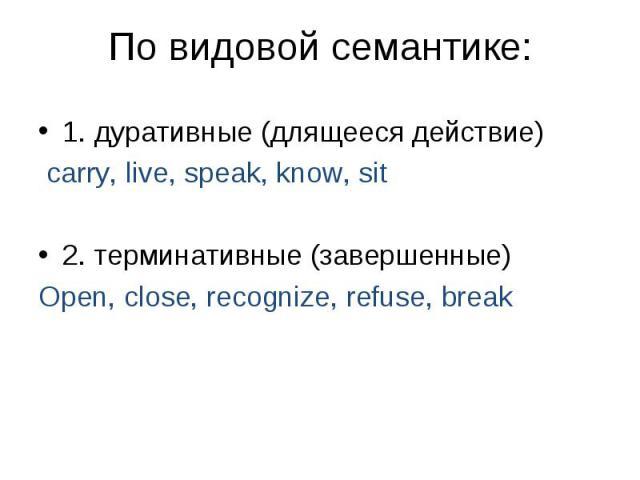 1. дуративные (длящееся действие) carry, live, speak, know, sit 2. терминативные (завершенные) Open, close, recognize, refuse, break