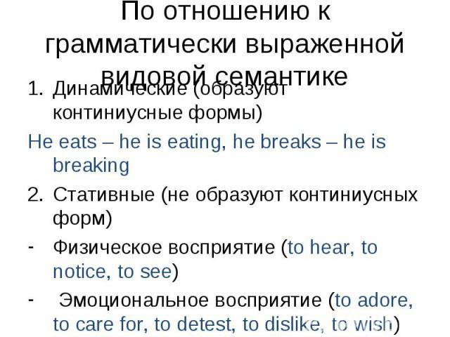 Динамические (образуют континиусные формы) Динамические (образуют континиусные формы) He eats – he is eating, he breaks – he is breaking Стативные (не образуют континиусных форм) Физическое восприятие (to hear, to notice, to see) Эмоциональное воспр…