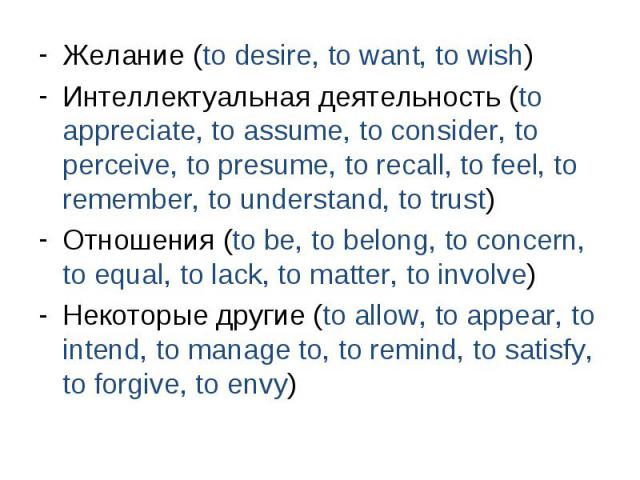 Желание (to desire, to want, to wish) Желание (to desire, to want, to wish) Интеллектуальная деятельность (to appreciate, to assume, to consider, to perceive, to presume, to recall, to feel, to remember, to understand, to trust) Отношения (to be, to…