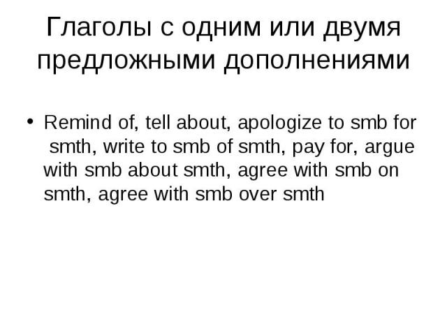 Remind of, tell about, apologize to smb for smth, write to smb of smth, pay for, argue with smb about smth, agree with smb on smth, agree with smb over smth