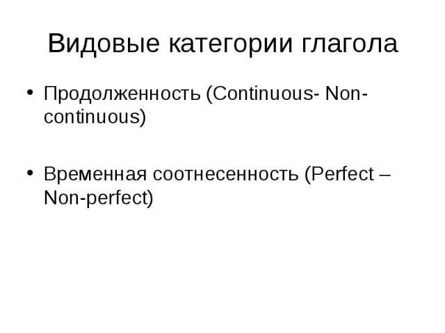 Продолженность (Continuous- Non-continuous) Продолженность (Continuous- Non-continuous) Временная соотнесенность (Perfect – Non-perfect)