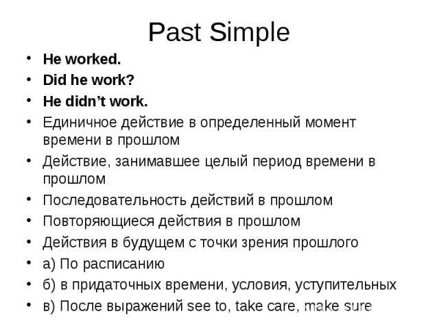 He worked. He worked. Did he work? He didn't work. Единичное действие в определенный момент времени в прошлом Действие, занимавшее целый период времени в прошлом Последовательность действий в прошлом Повторяющиеся действия в прошлом Действия в будущ…
