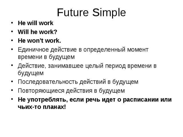 He will work He will work Will he work? He won't work. Единичное действие в определенный момент времени в будущем Действие, занимавшее целый период времени в будущем Последовательность действий в будущем Повторяющиеся действия в будущем Не употребля…