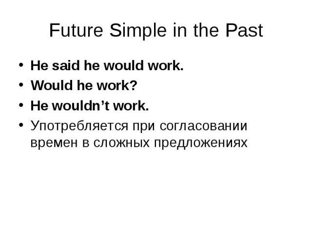 He said he would work. He said he would work. Would he work? He wouldn't work. Употребляется при согласовании времен в сложных предложениях