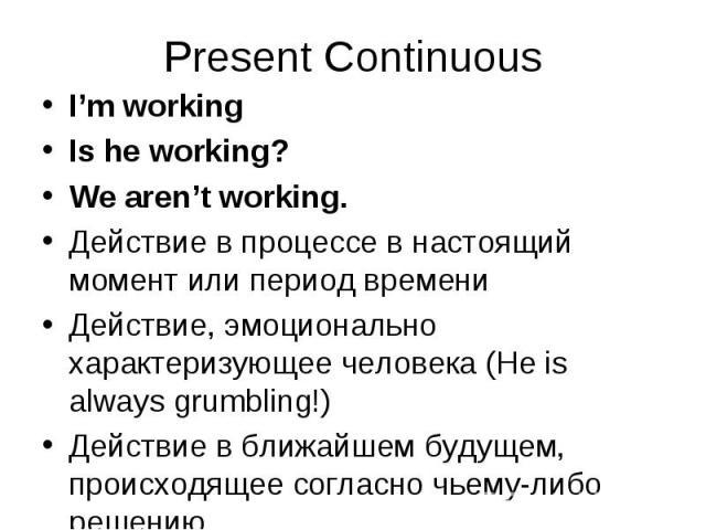 I'm working I'm working Is he working? We aren't working. Действие в процессе в настоящий момент или период времени Действие, эмоционально характеризующее человека (He is always grumbling!) Действие в ближайшем будущем, происходящее согласно чьему-л…