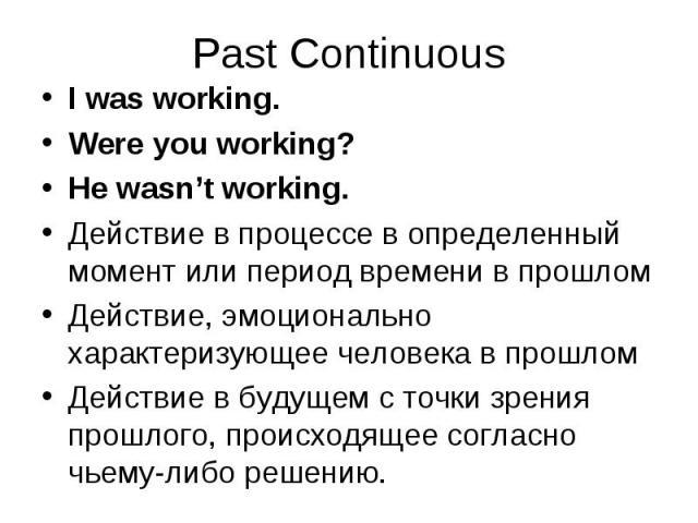 I was working. I was working. Were you working? He wasn't working. Действие в процессе в определенный момент или период времени в прошлом Действие, эмоционально характеризующее человека в прошлом Действие в будущем с точки зрения прошлого, происходя…