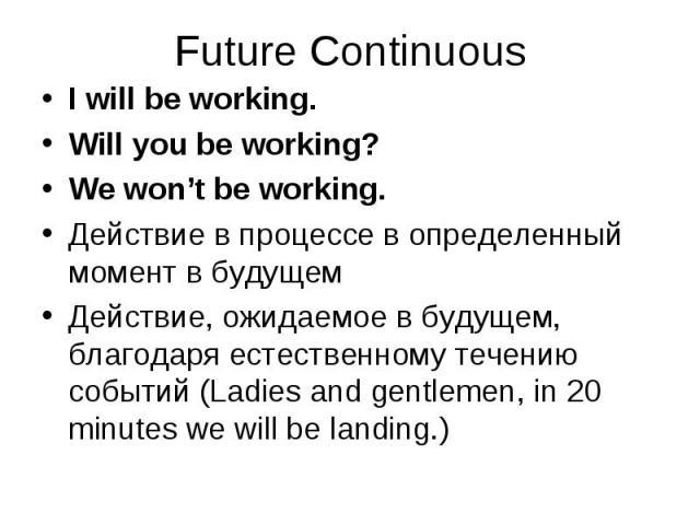 I will be working. I will be working. Will you be working? We won't be working. Действие в процессе в определенный момент в будущем Действие, ожидаемое в будущем, благодаря естественному течению событий (Ladies and gentlemen, in 20 minutes we will b…