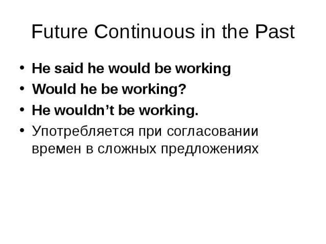 He said he would be working He said he would be working Would he be working? He wouldn't be working. Употребляется при согласовании времен в сложных предложениях