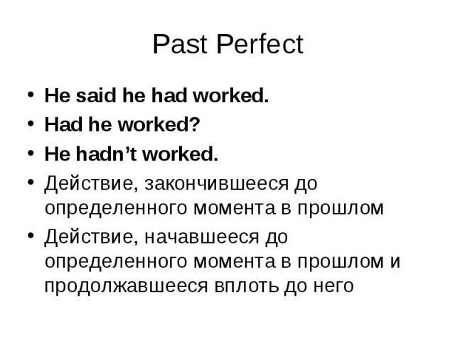 He said he had worked. He said he had worked. Had he worked? He hadn't worked. Действие, закончившееся до определенного момента в прошлом Действие, начавшееся до определенного момента в прошлом и продолжавшееся вплоть до него