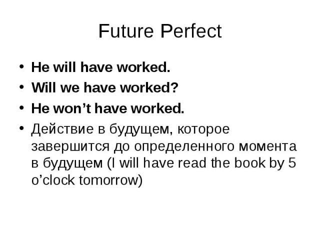 He will have worked. He will have worked. Will we have worked? He won't have worked. Действие в будущем, которое завершится до определенного момента в будущем (I will have read the book by 5 o'clock tomorrow)