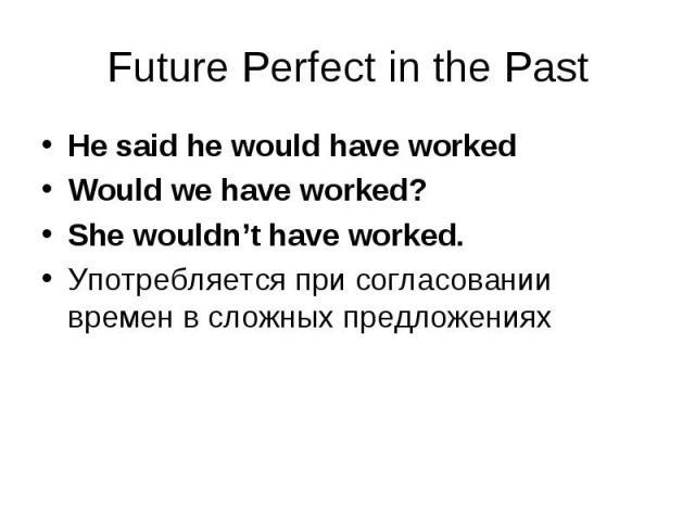 He said he would have worked He said he would have worked Would we have worked? She wouldn't have worked. Употребляется при согласовании времен в сложных предложениях