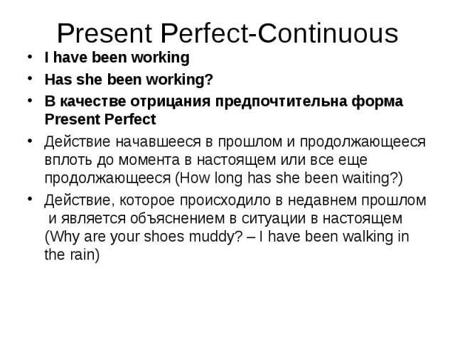 I have been working I have been working Has she been working? В качестве отрицания предпочтительна форма Present Perfect Действие начавшееся в прошлом и продолжающееся вплоть до момента в настоящем или все еще продолжающееся (How long has she been w…