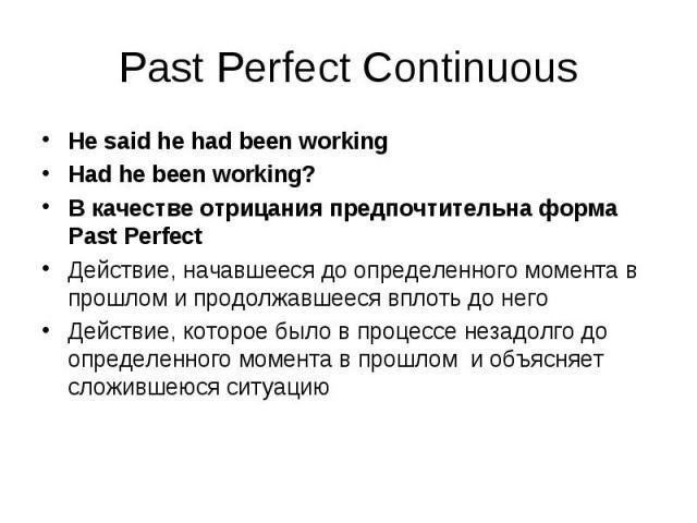 He said he had been working He said he had been working Had he been working? В качестве отрицания предпочтительна форма Past Perfect Действие, начавшееся до определенного момента в прошлом и продолжавшееся вплоть до него Действие, которое было в про…