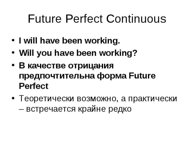 I will have been working. I will have been working. Will you have been working? В качестве отрицания предпочтительна форма Future Perfect Теоретически возможно, а практически – встречается крайне редко
