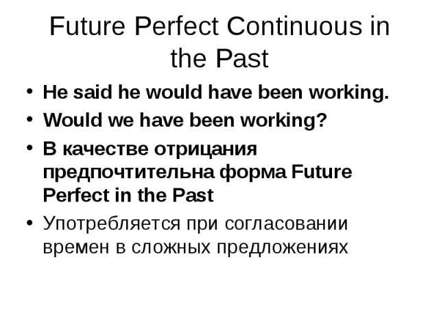 He said he would have been working. He said he would have been working. Would we have been working? В качестве отрицания предпочтительна форма Future Perfect in the Past Употребляется при согласовании времен в сложных предложениях