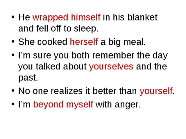 He wrapped himself in his blanket and fell off to sleep. He wrapped himself in his blanket and fell off to sleep. She cooked herself a big meal. I'm sure you both remember the day you talked about yourselves and the past. No one realizes it better t…