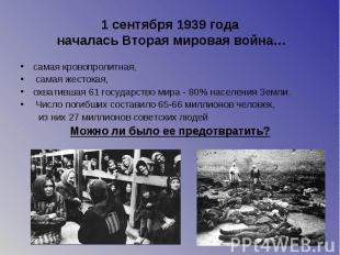 1 сентября 1939 года началась Вторая мировая война… самая кровопролитная, самая