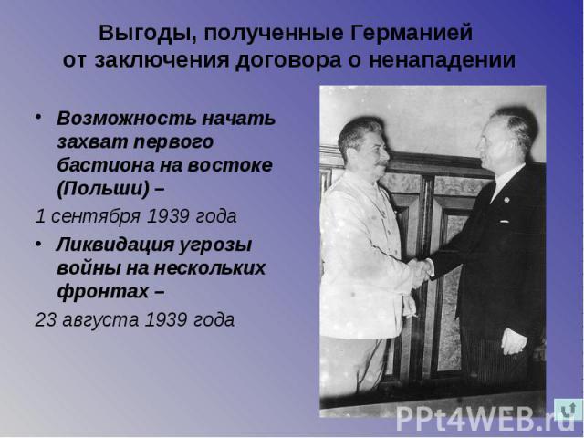 Выгоды, полученные Германией от заключения договора о ненападении Возможность начать захват первого бастиона на востоке (Польши) – 1 сентября 1939 года Ликвидация угрозы войны на нескольких фронтах – 23 августа 1939 года