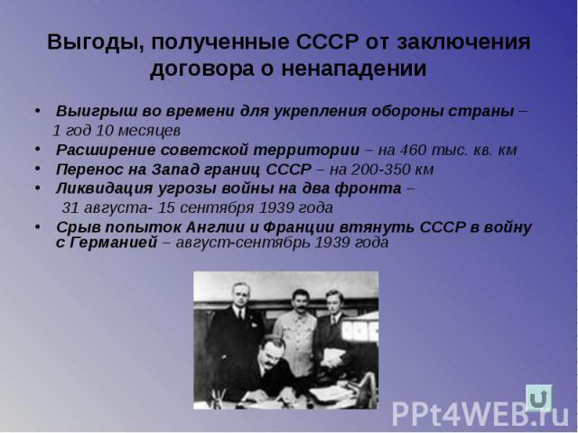 Выгоды, полученные СССР от заключения договора о ненападении Выигрыш во времени для укрепления обороны страны – 1 год 10 месяцев Расширение советской территории – на 460 тыс. кв. км Перенос на Запад границ СССР – на 200-350 км Ликвидация угрозы войн…