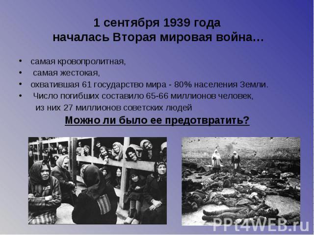 1 сентября 1939 года началась Вторая мировая война… самая кровопролитная, самая жестокая, охватившая 61 государство мира - 80% населения Земли. Число погибших составило 65-66 миллионов человек, из них 27 миллионов советских людей Можно ли было ее пр…