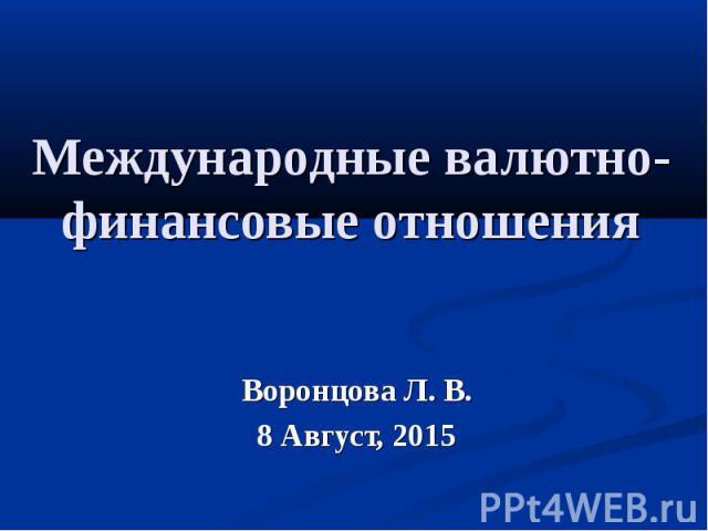 Международные валютно-финансовые отношения Воронцова Л. В. 8 Август, 2015