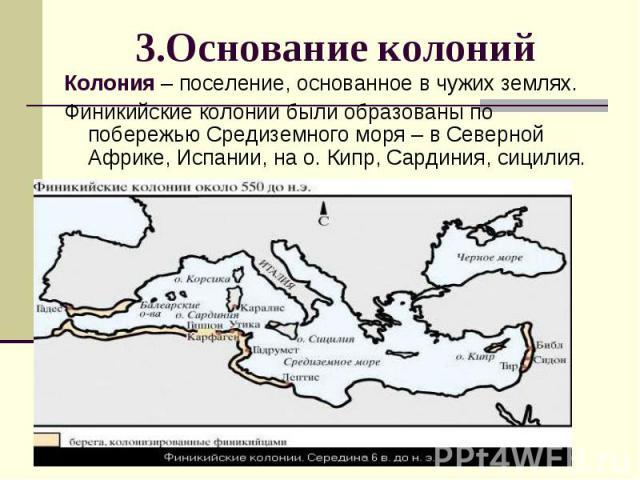 Колония – поселение, основанное в чужих землях. Колония – поселение, основанное в чужих землях. Финикийские колонии были образованы по побережью Средиземного моря – в Северной Африке, Испании, на о. Кипр, Сардиния, сицилия.