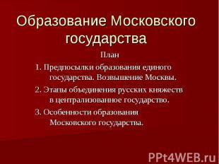 Образование Московского государства План 1. Предпосылки образования единого госу