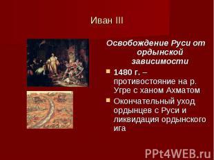 Иван III Освобождение Руси от ордынской зависимости 1480 г. – противостояние на
