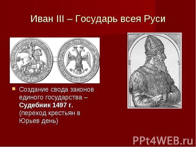 Иван III – Государь всея Руси Создание свода законов единого государства – Судебник 1497 г. (переход крестьян в Юрьев день)