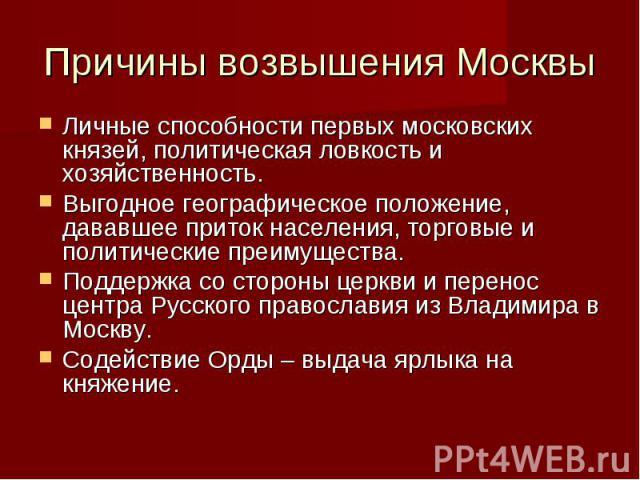 Причины возвышения Москвы Личные способности первых московских князей, политическая ловкость и хозяйственность. Выгодное географическое положение, дававшее приток населения, торговые и политические преимущества. Поддержка со стороны церкви и перенос…