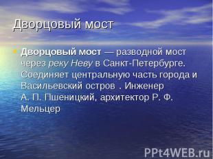 Дворцовый мост Дворцовый мост — разводной мост через реку Неву в Санкт-Петербург
