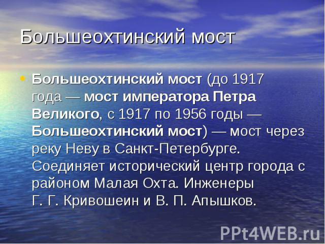 Большеохтинский мост Большеохтинский мост (до 1917 года— мост императора Петра Великого, с 1917по 1956 годы—Большеохтинский мост)— мост через реку Неву в Санкт-Петербурге. Соединяет исторический центр города с районом Малая О…