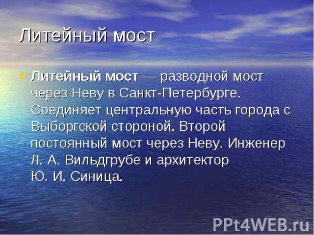 Литейный мост Литейный мост — разводной мост через Неву в Санкт-Петербурге. Соединяет центральную часть города с Выборгской стороной. Второй постоянный мост через Неву. Инженер Л.А.Вильдгрубе и архитектор Ю.И.Синица.