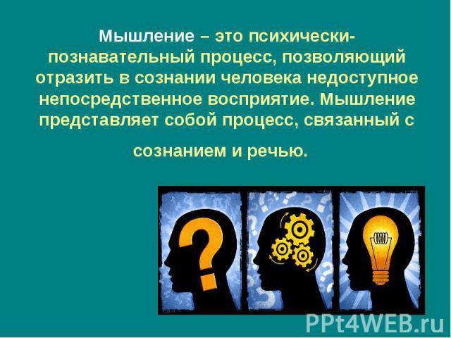 Мышление– это психически-познавательный процесс, позволяющий отразить в сознании человека недоступное непосредственное восприятие. Мышление представляет собой процесс, связанный с сознанием и речью.